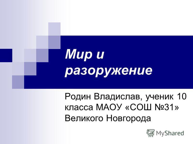 Мир и разоружение Родин Владислав, ученик 10 класса МАОУ «СОШ 31» Великого Новгорода