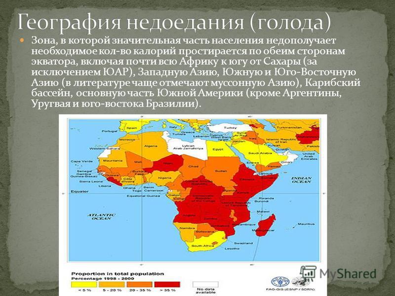 Зона, в которой значительная часть населения недополучает необходимое кол-во калорий простирается по обеим сторонам экватора, включая почти всю Африку к югу от Сахары (за исключением ЮАР), Западную Азию, Южную и Юго-Восточную Азию (в литературе чаще