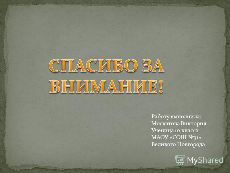 Работу выполнила: Москатова Виктория Ученица 10 класса МАОУ «СОШ 31» Великого Новгорода