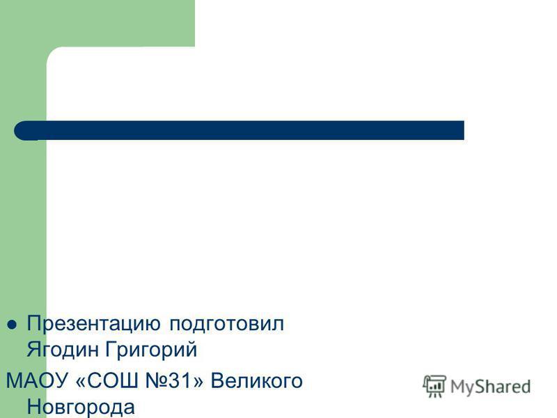 Презентацию подготовил Ягодин Григорий МАОУ «СОШ 31» Великого Новгорода