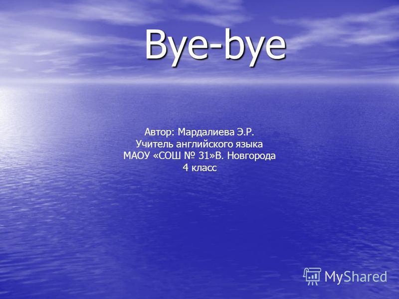 Bye-bye Автор: Мардалиева Э.Р. Учитель английского языка МАОУ «СОШ 31»В. Новгорода 4 класс