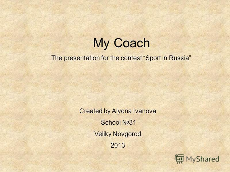 My Coach The presentation for the contest Sport in Russia Created by Alyona Ivanova School 31 Veliky Novgorod 2013