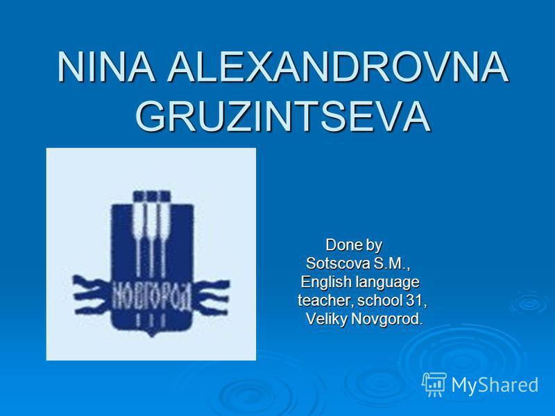 NINA ALEXANDROVNA GRUZINTSEVA Done by Done by Sotscova S.M., Sotscova S.M., English language English language teacher, school 31, teacher, school 31, Veliky Novgorod. Veliky Novgorod.
