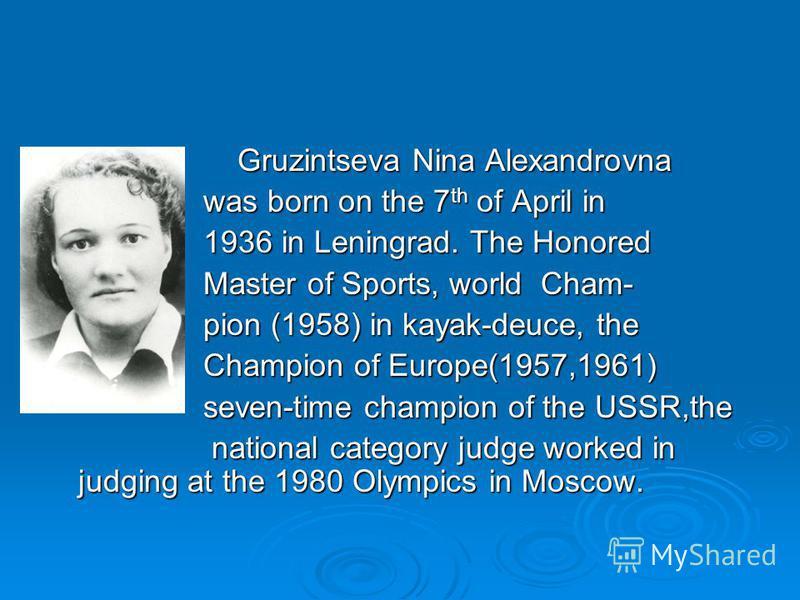 Gruzintseva Nina Alexandrovna Gruzintseva Nina Alexandrovna was born on the 7 th of April in was born on the 7 th of April in 1936 in Leningrad. The Honored 1936 in Leningrad. The Honored Master of Sports, world Cham- Master of Sports, world Cham- pi