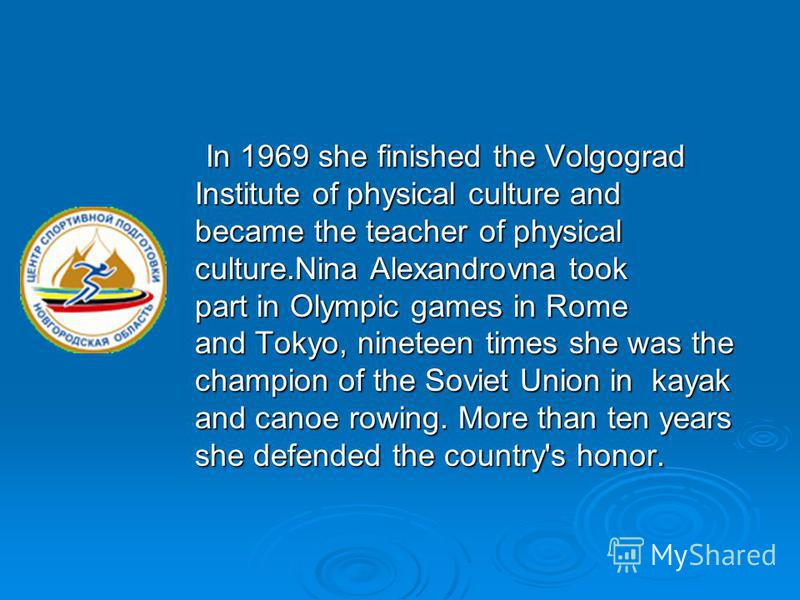 In 1969 she finished the Volgograd In 1969 she finished the Volgograd Institute of physical culture and Institute of physical culture and became the teacher of physical became the teacher of physical culture.Nina Alexandrovna took culture.Nina Alexan