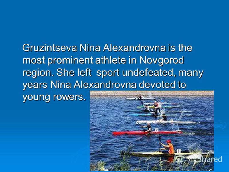 Gruzintseva Nina Alexandrovna is the most prominent athlete in Novgorod region. She left sport undefeated, many years Nina Alexandrovna devoted to young rowers. Gruzintseva Nina Alexandrovna is the most prominent athlete in Novgorod region. She left