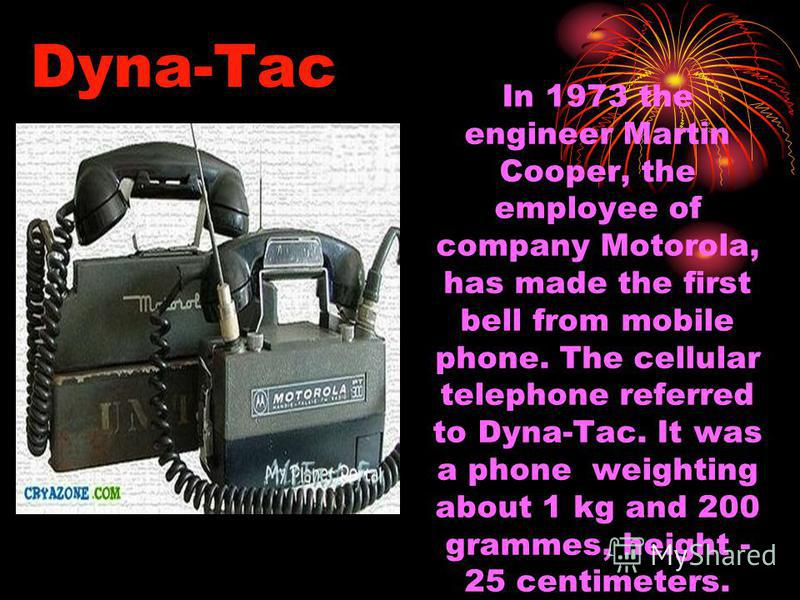 Dyna-Tac In 1973 the engineer Martin Cooper, the employee of company Motorola, has made the first bell from mobile phone. The cellular telephone referred to Dyna-Tac. It was a phone weighting about 1 kg and 200 grammes, height - 25 centimeters.