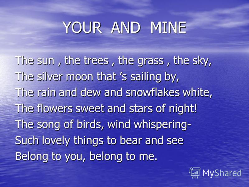 YOUR AND MINE YOUR AND MINE The sun, the trees, the grass, the sky, The silver moon that s sailing by, The rain and dew and snowflakes white, The flowers sweet and stars of night! The song of birds, wind whispering- Such lovely things to bear and see