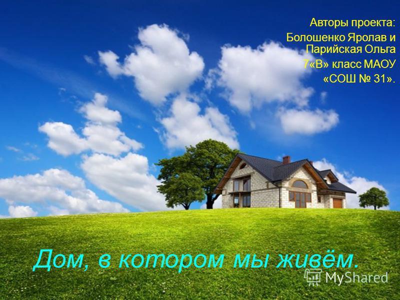 Дом, в котором мы живём. Авторы проекта: Болошенко Яролав и Парийская Ольга 7«В» класс МАОУ «СОШ 31».