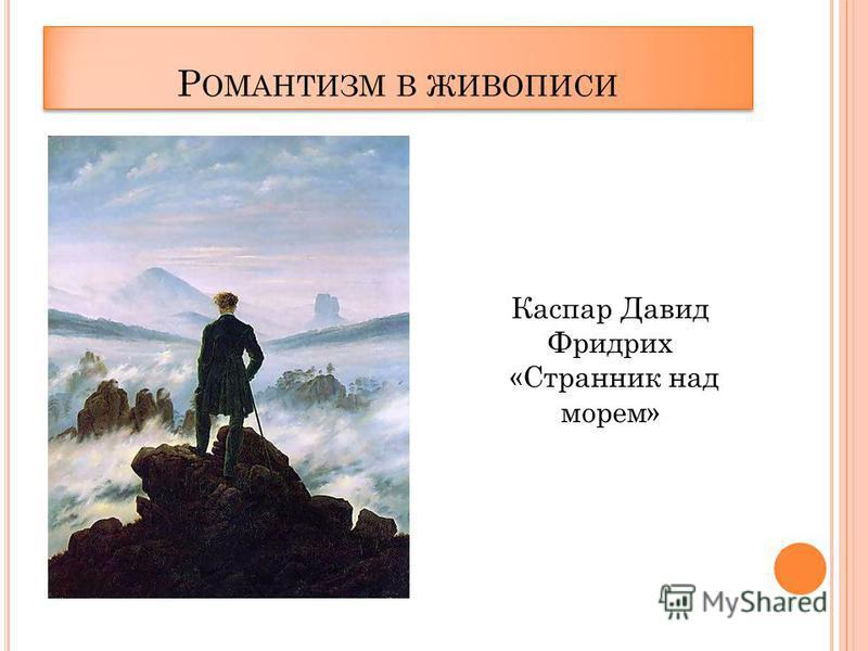 Р ОМАНТИЗМ В ЖИВОПИСИ Каспар Давид Фридрих «Странник над морем»
