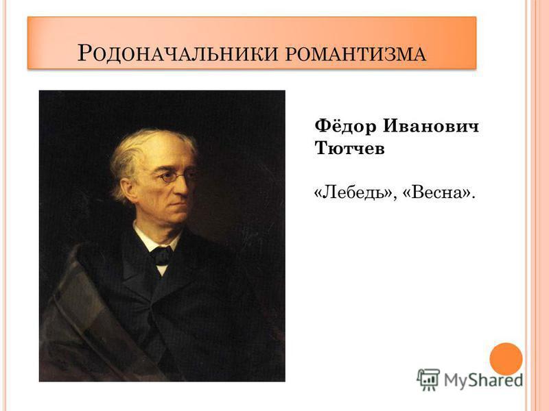Р ОДОНАЧАЛЬНИКИ РОМАНТИЗМА Фёдор Иванович Тютчев «Лебедь», «Весна».