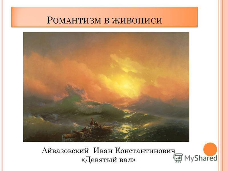 Р ОМАНТИЗМ В ЖИВОПИСИ Айвазовский Иван Константинович «Девятый вал»