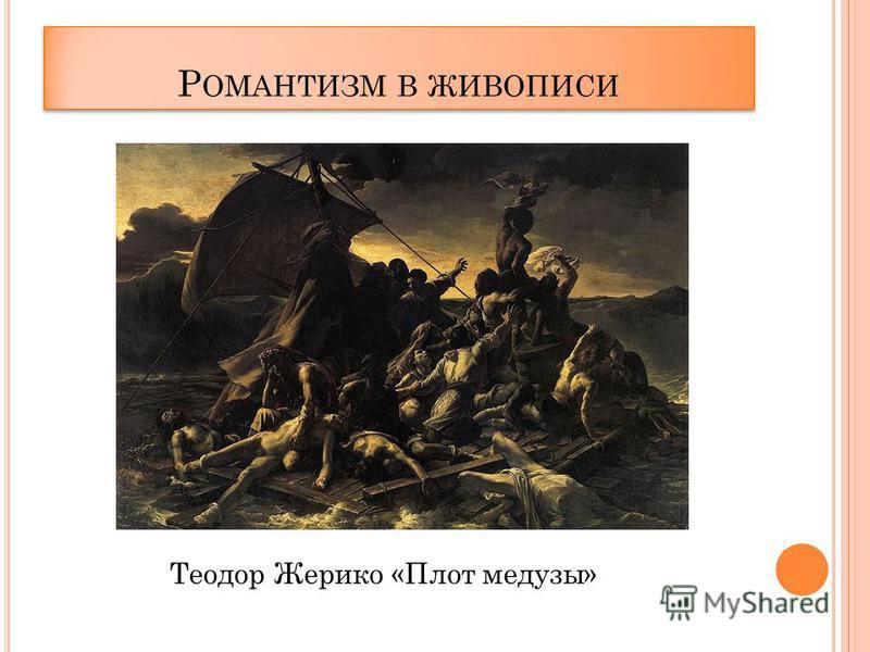 Р ОМАНТИЗМ В ЖИВОПИСИ Теодор Жерико «Плот медузы»
