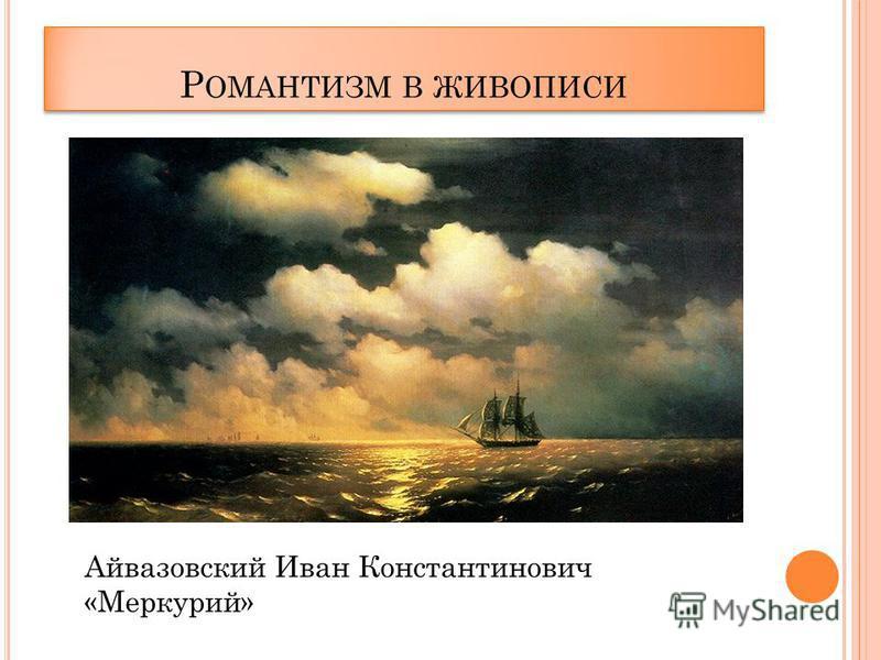Р ОМАНТИЗМ В ЖИВОПИСИ Айвазовский Иван Константинович «Меркурий»