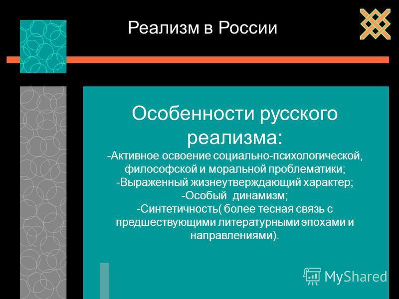 Реализм в России Особенности русского реализма: -Активное освоение социально-психологической, философской и моральной проблематики; -Выраженный жизнеутверждающий характер; -Особый динамизм; -Синтетичность( более тесная связь с предшествующими литерат