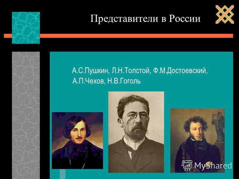 А.С.Пушкин, Л.Н.Толстой, Ф.М.Достоевский, А.П.Чехов, Н.В.Гоголь Представители в России