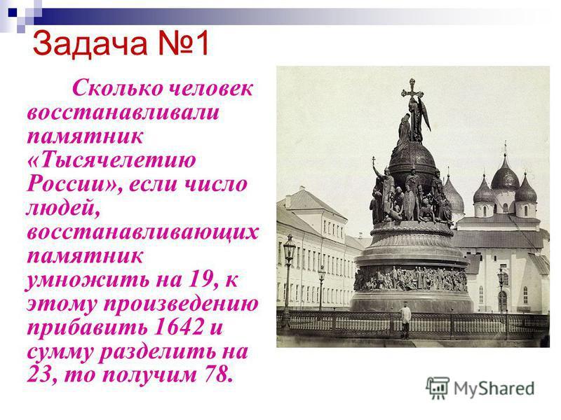 Задача 1 Сколько человек восстанавливали памятник «Тысячелетию России», если число людей, восстанавливающих памятник умножить на 19, к этому произведению прибавить 1642 и сумму разделить на 23, то получим 78.