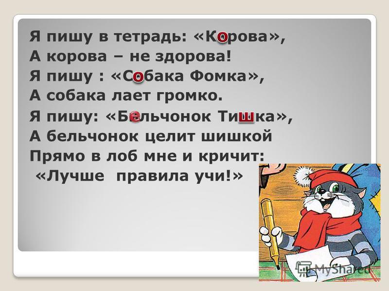 Я пишу в тетрадь: «Карова», А корова – не здорова! Я пишу : «Сабака Фомка», А собака лает громко. Я пишу: «Бильчонок Ти ж ка», А бельчонок целит шишкой Прямо в лоб мне и кричит: «Лучше правила учи!»