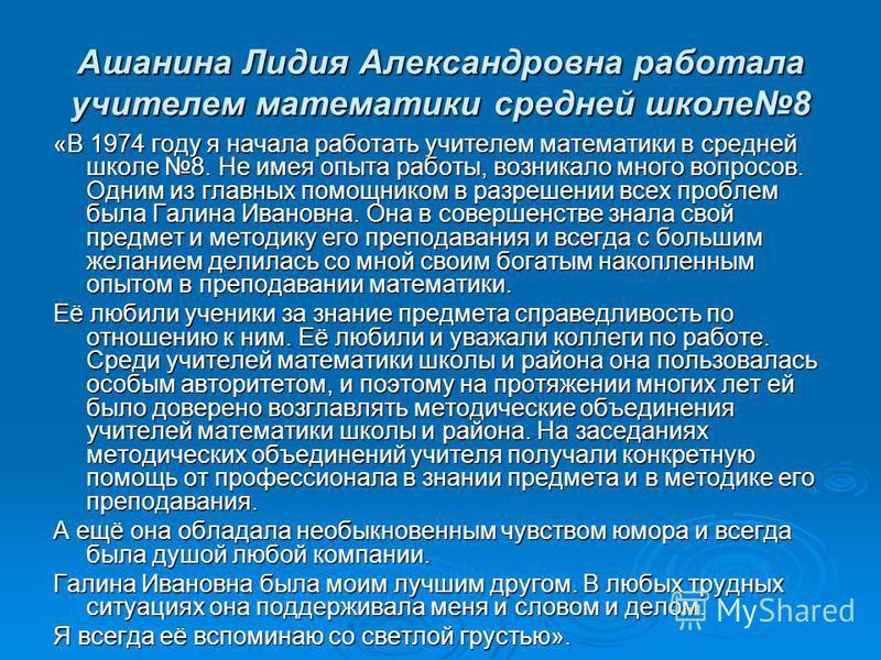 Ашанина Лидия Александровна работала учителем математики средней школе 8 «В 1974 году я начала работать учителем математики в средней школе 8. Не имея опыта работы, возникало много вопросов. Одним из главных помощником в разрешении всех проблем была