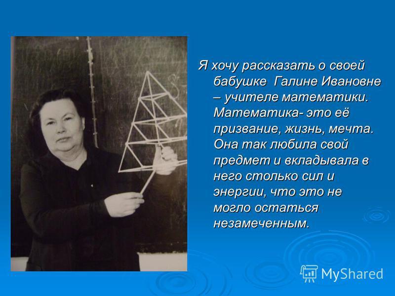 Я хочу рассказать о своей бабушке Галине Ивановне – учителе математики. Математика- это её призвание, жизнь, мечта. Она так любила свой предмет и вкладывала в него столько сил и энергии, что это не могло остаться незамеченным.