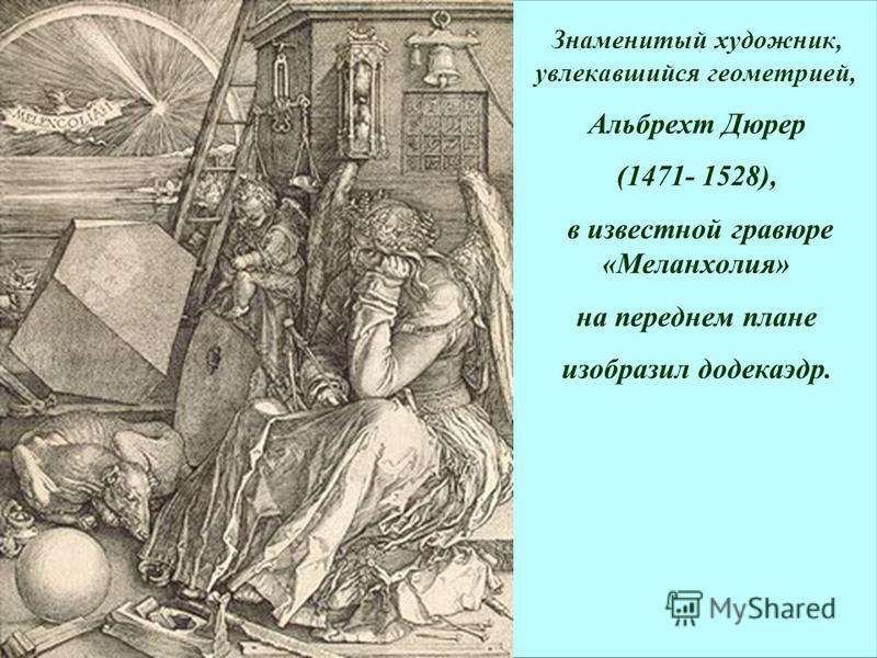 Знаменитый художник, увлекавшийся геометрией, Альбрехт Дюрер (1471- 1528), в известной гравюре «Меланхолия» на переднем плане изобразил додекаэдр.