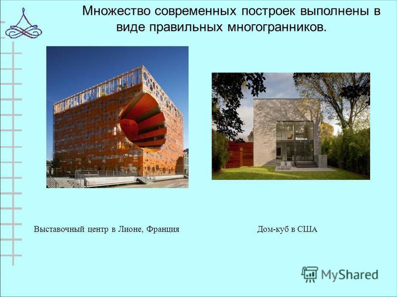 Множество современных построек выполнены в виде правильных многогранников. Выставочный центр в Лионе, Франция Дом-куб в СШ А
