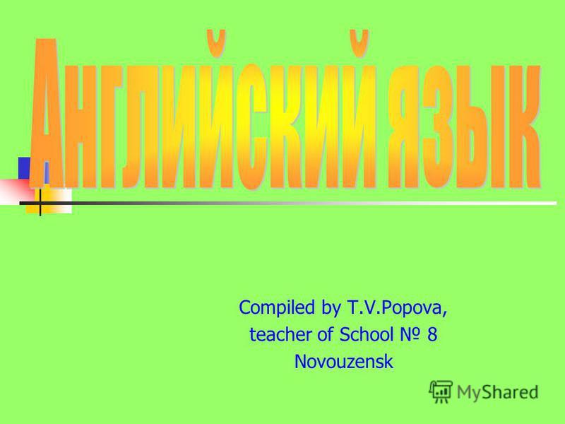 Compiled by T.V.Popova, teacher of School 8 Novouzensk