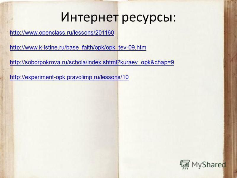 Интернет ресурсы: http://www.openclass.ru/lessons/201160 http://www.k-istine.ru/base_faith/opk/opk_tev-09. htm http://soborpokrova.ru/schola/index.shtml?kuraev_opk&chap=9 http://experiment-opk.pravolimp.ru/lessons/10