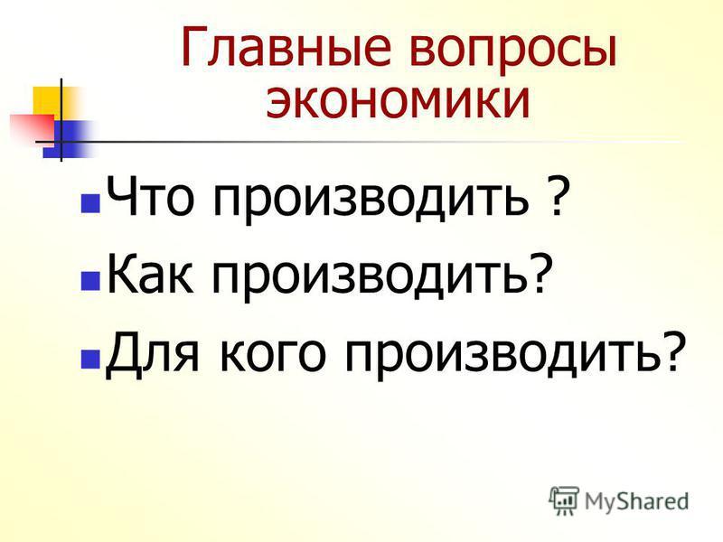 Главные вопросы экономики Что производить ? Как производить? Для кого производить?