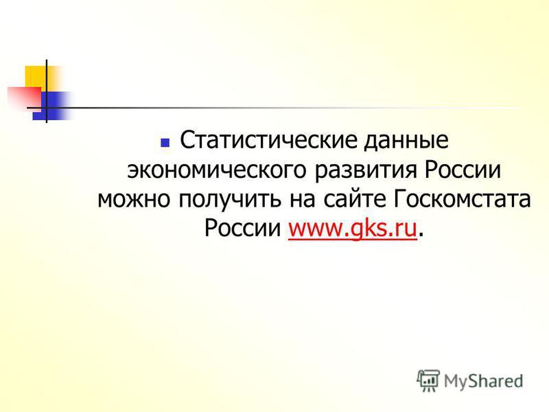 Статистические данные экономического развития России можно получить на сайте Госкомстата России www.gks.ru.www.gks.ru