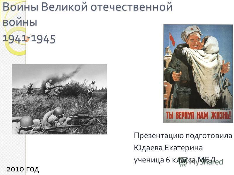 Воины Великой отечественной войны 1941-1945 Презентацию подготовила Юдаева Екатерина ученица 6 класса МБЛ 2010 год
