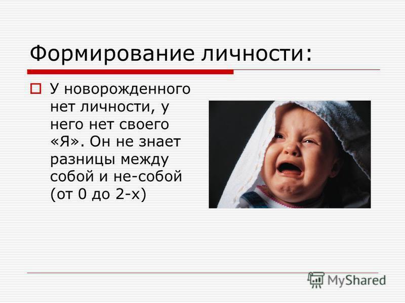 Формирование личности: У новорожденного нет личности, у него нет своего «Я». Он не знает разницы между собой и не-собой (от 0 до 2-х)