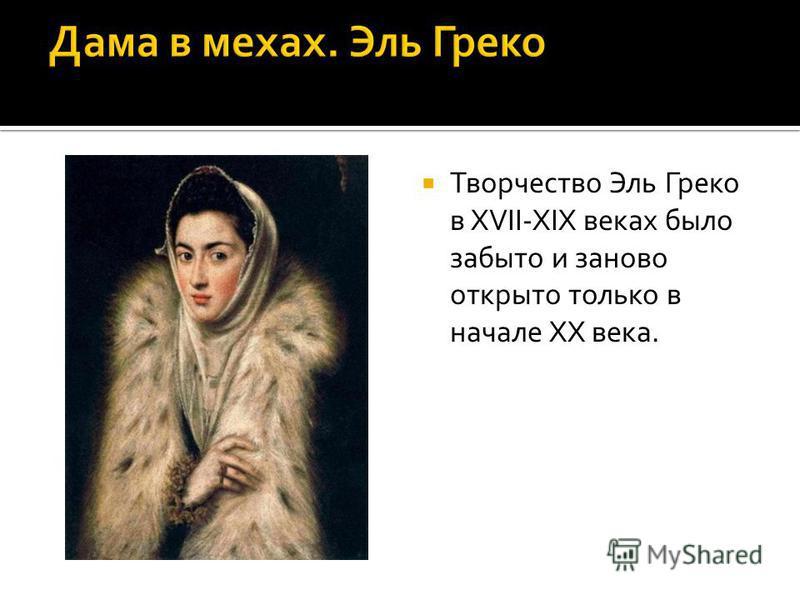 Творчество Эль Греко в XVII-XIX веках было забыто и заново открыто только в начале XX века.