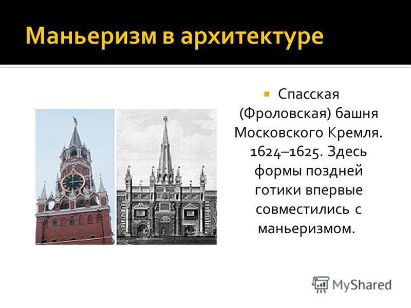 Спасская (Фроловская) башня Московского Кремля. 1624–1625. Здесь формы поздней готики впервые совместились с маньеризмом.