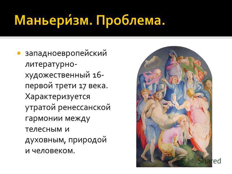 западноевропейский литературно- художественный 16- первой трети 17 века. Характеризуется утратой ренессанской гармонии между телесным и духовным, природой и человеком.