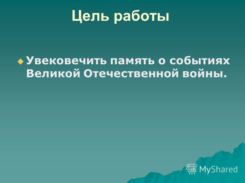 Цель работы Увековечить память о событиях Великой Отечественной войны.