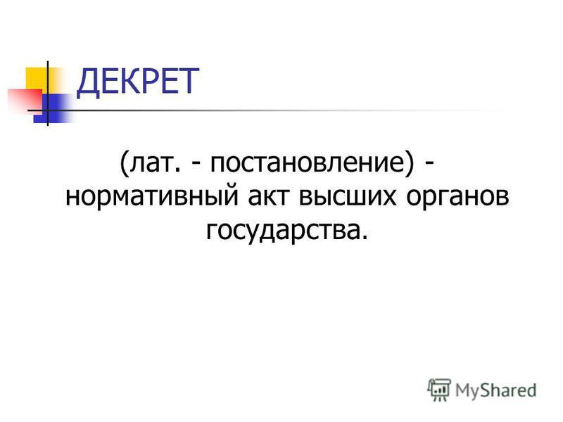 ДЕКРЕТ (лат. - постановление) - нормативный акт высших органов государства.