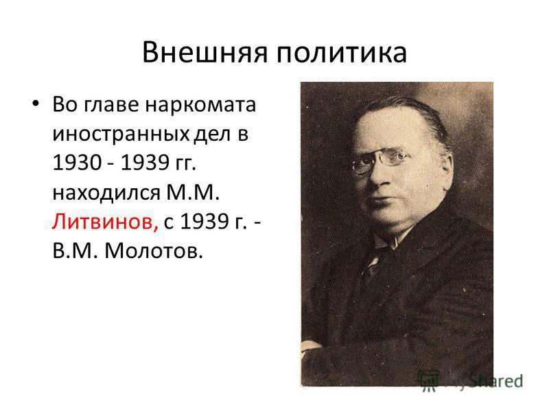 Внешняя политика Во главе наркомата иностранных дел в 1930 - 1939 гг. находился М.М. Литвинов, с 1939 г. - В.М. Молотов.