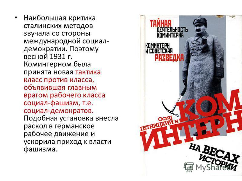 Наибольшая критика сталинских методов звучала со стороны международной социал- демократии. Поэтому весной 1931 г. Коминтерном была принята новая тактика класс против класса, объявившая главным врагом рабочего класса социал-фашизм, т.е. социал-демокра