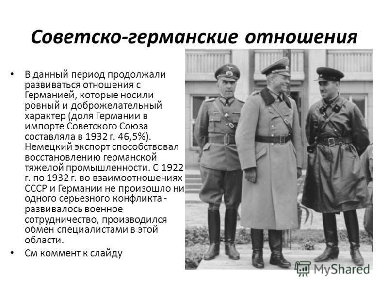 Советско-германские отношения В данный период продолжали развиваться отношения с Германией, которые носили ровный и доброжелательный характер (доля Германии в импорте Советского Союза составляла в 1932 г. 46,5%). Немецкий экспорт способствовал восста