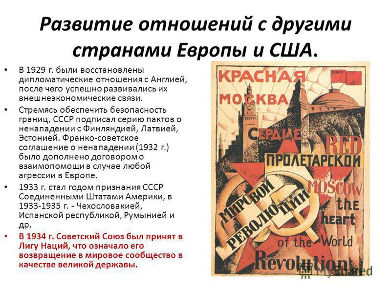Развитие отношений с другими странами Европы и США. В 1929 г. были восстановлены дипломатические отношения с Англией, после чего успешно развивались их внешнеэкономические связи. Стремясь обеспечить безопасность границ, СССР подписал серию пактов о н