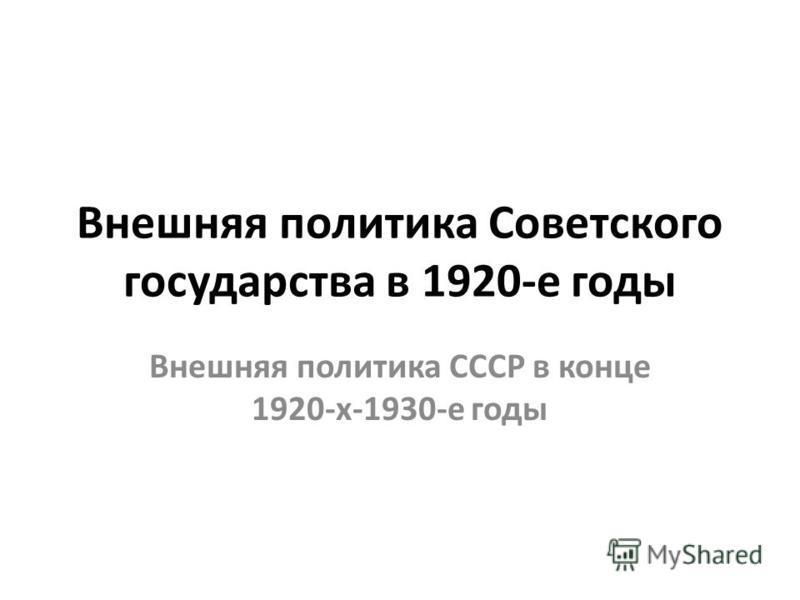 Внешняя политика Советского государства в 1920-е годы Внешняя политика СССР в конце 1920-х-1930-е годы
