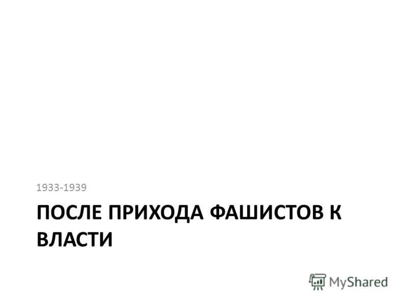 ПОСЛЕ ПРИХОДА ФАШИСТОВ К ВЛАСТИ 1933-1939