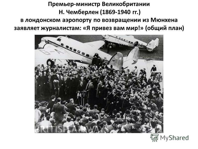Премьер-министр Великобритании Н. Чемберлен (1869-1940 гг.) в лондонском аэропорту по возвращении из Мюнхена заявляет журналистам: «Я привез вам мир!» (общий план)