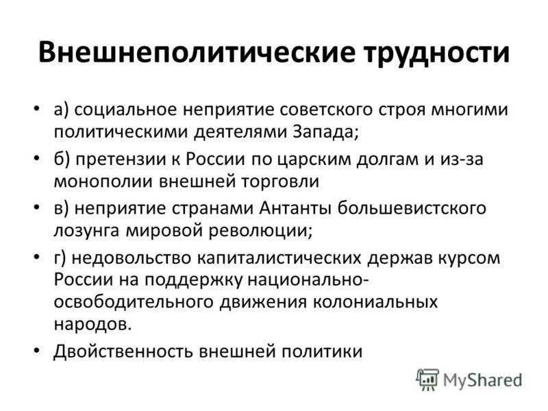 Внешнеполитические трудности а) социальное неприятие советского строя многими политическими деятелями Запада; б) претензии к России по царским долгам и из-за монополии внешней торговли в) неприятие странами Антанты большевистского лозунга мировой рев
