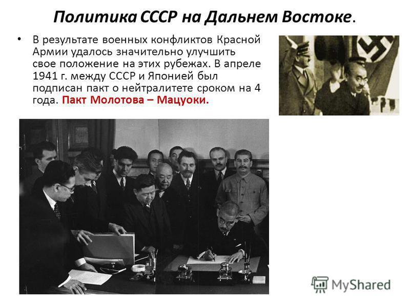 Политика СССР на Дальнем Востоке. В результате военных конфликтов Красной Армии удалось значительно улучшить свое положение на этих рубежах. В апреле 1941 г. между СССР и Японией был подписан пакт о нейтралитете сроком на 4 года. Пакт Молотова – Мацу