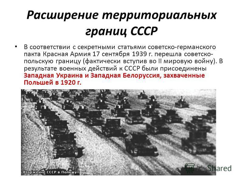 Расширение территориальных границ СССР В соответствии с секретными статьями советско-германского пакта Красная Армия 17 сентября 1939 г. перешла советско- польскую границу (фактически вступив во II мировую войну). В результате военных действий к СССР