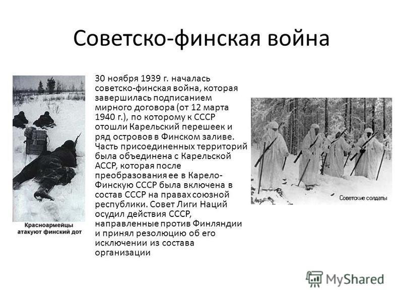 Советско-финская война 30 ноября 1939 г. началась советско-финская война, которая завершилась подписанием мирного договора (от 12 марта 1940 г.), по которому к СССР отошли Карельский перешеек и ряд островов в Финском заливе. Часть присоединенных терр