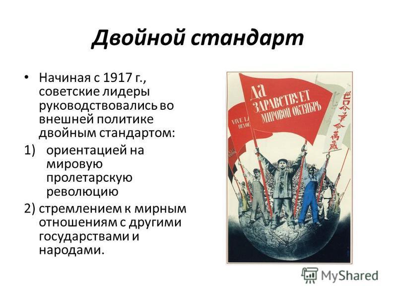 Двойной стандарт Начиная с 1917 г., советские лидеры руководствовались во внешней политике двойным стандартом: 1)ориентацией на мировую пролетарскую революцию 2) стремлением к мирным отношениям с другими государствами и народами.