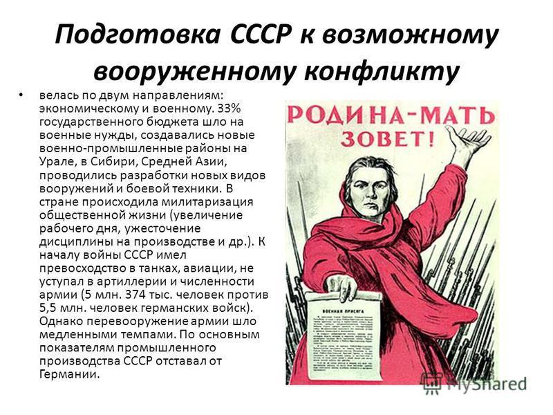 Подготовка СССР к возможному вооруженному конфликту велась по двум направлениям: экономическому и военному. 33% государственного бюджета шло на военные нужды, создавались новые военно-промышленные районы на Урале, в Сибири, Средней Азии, проводились